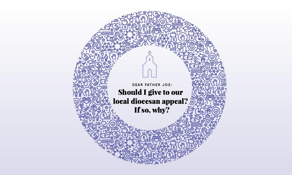Dear Father Joe: Should I give to our local diocesan appeal? If so, why?